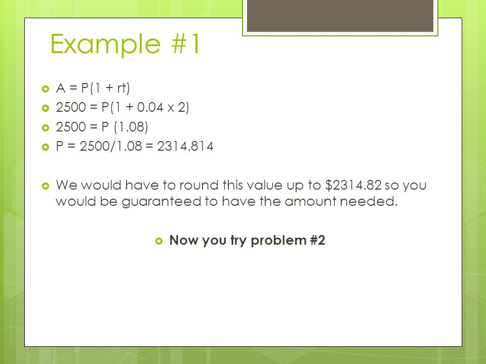 Example #1  A = P(1 + rt)  2500 = P(1 + 0.04 x 2)  2500 = P (1.08)  P = 2500/1.08 = 2314.814  We would have to round this value up to $2314.82 so