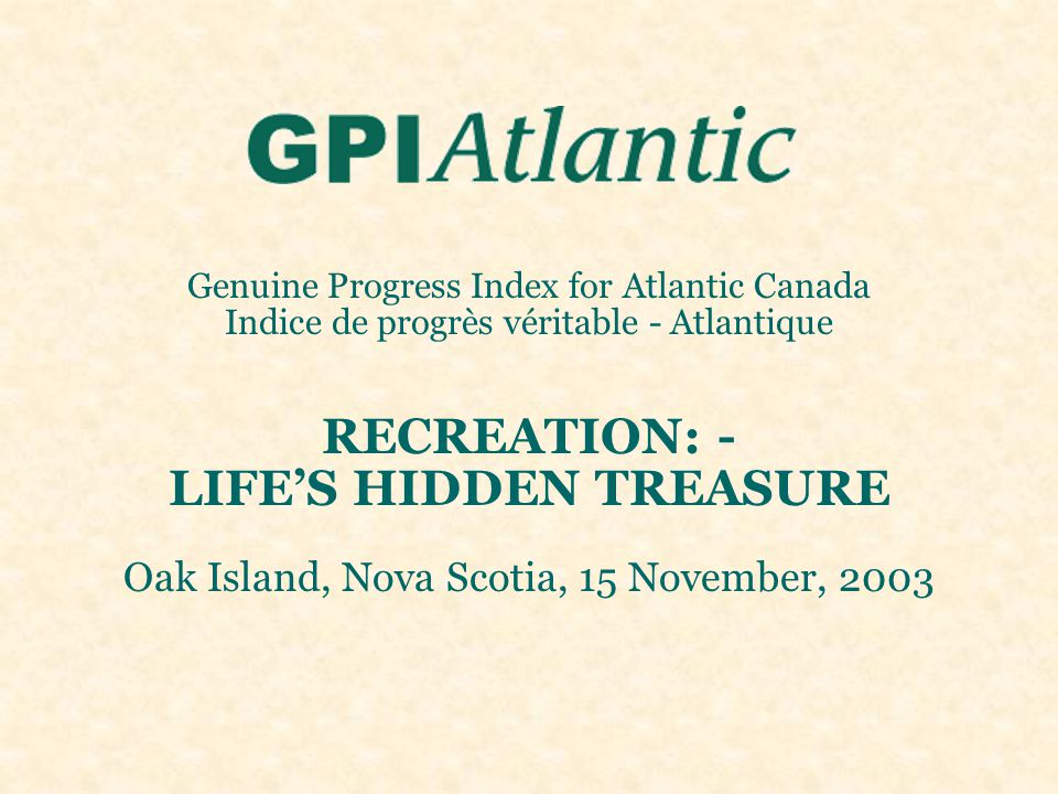 Genuine Progress Index for Atlantic Canada Indice de progrès véritable - Atlantique RECREATION: - LIFE'S HIDDEN TREASURE Oak Island, Nova Scotia, 15 N
