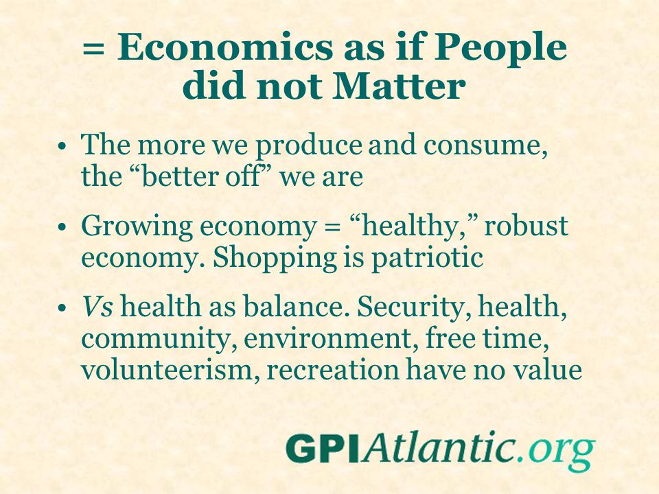 "= Economics as if People did not Matter The more we produce and consume, the ""better off"" we are Growing economy = ""healthy,"" robust economy. Shopping"