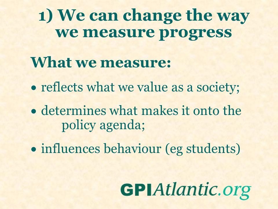 1) We can change the way we measure progress What we measure:  reflects what we value as a society;  determines what makes it onto the policy agenda