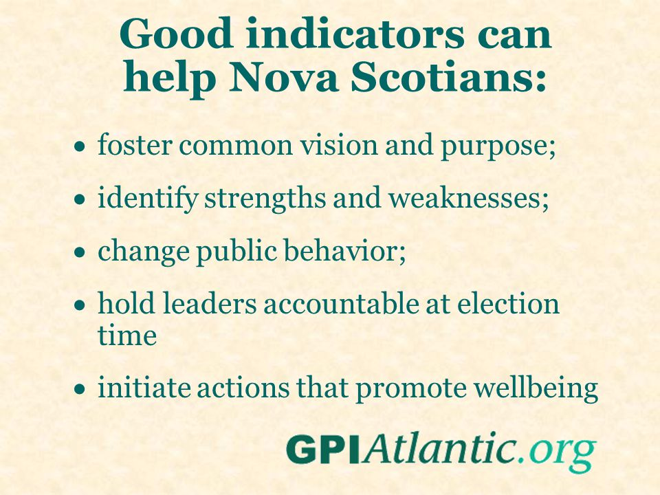 Good indicators can help Nova Scotians:  foster common vision and purpose;  identify strengths and weaknesses;  change public behavior;  hold lead