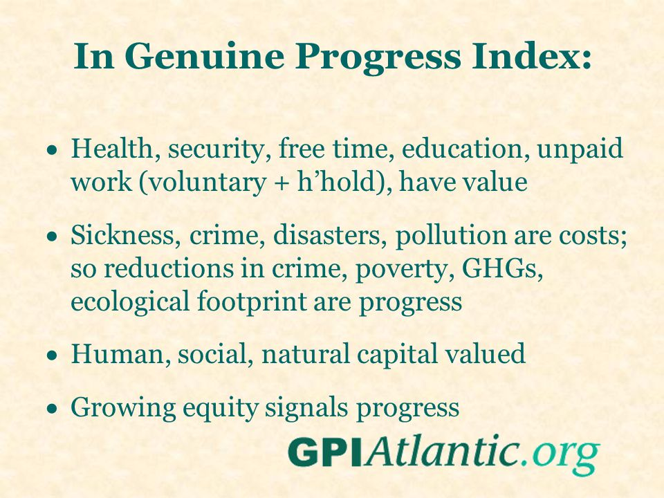 In Genuine Progress Index:  Health, security, free time, education, unpaid work (voluntary + h'hold), have value  Sickness, crime, disasters, pollut