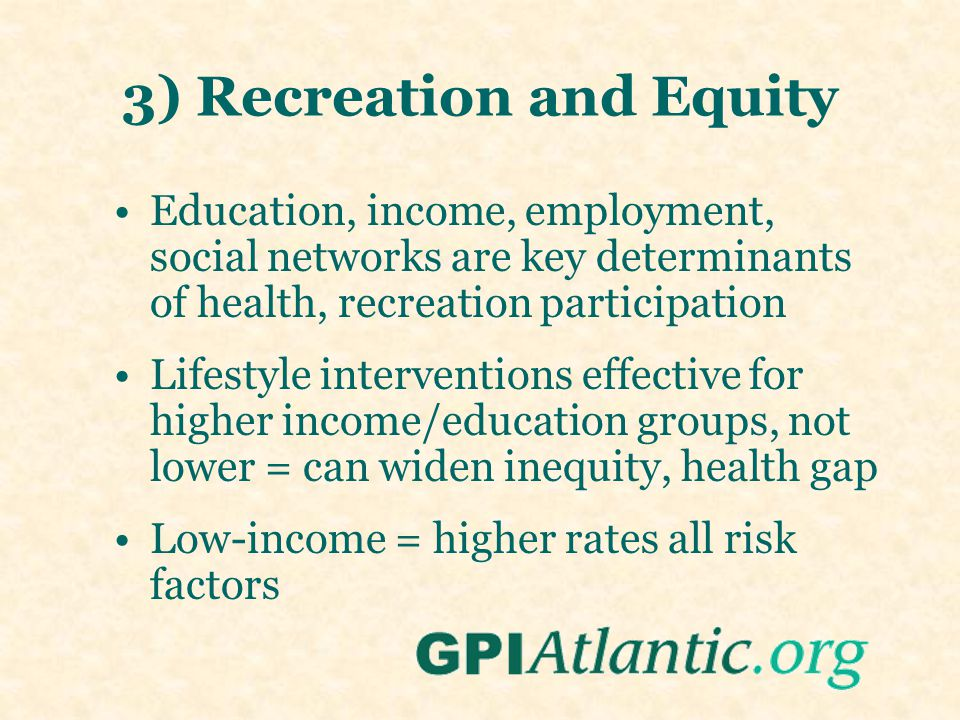 3) Recreation and Equity Education, income, employment, social networks are key determinants of health, recreation participation Lifestyle interventio