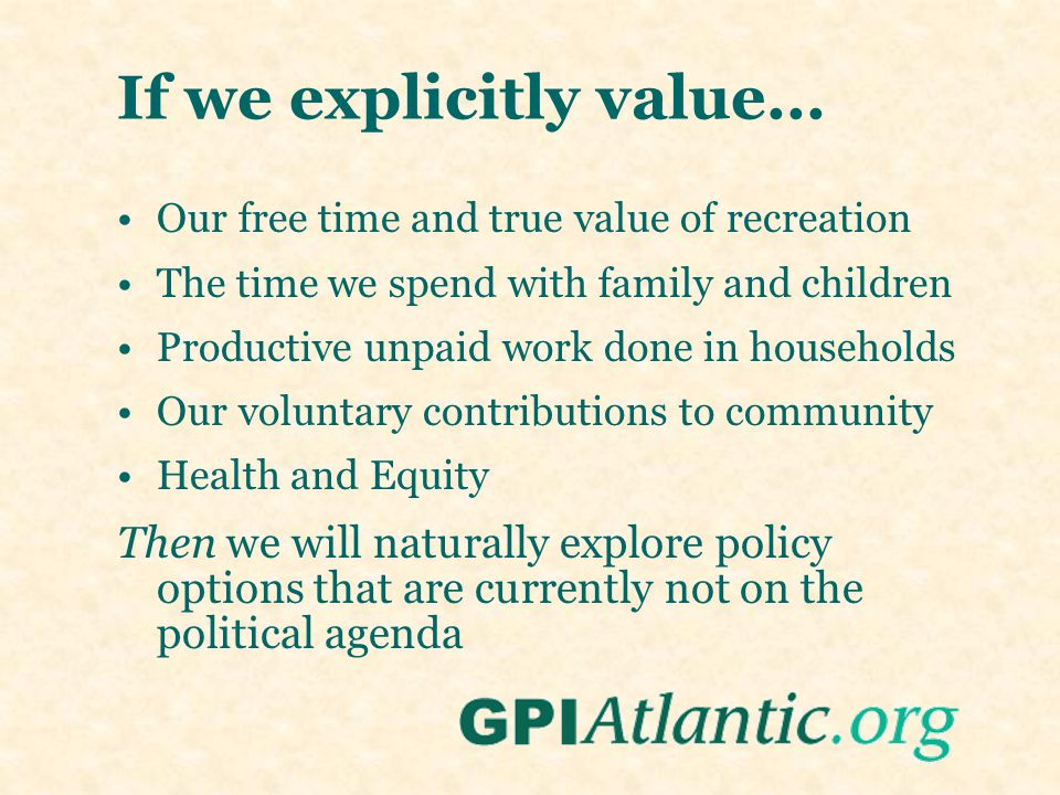 If we explicitly value... Our free time and true value of recreation The time we spend with family and children Productive unpaid work done in househo