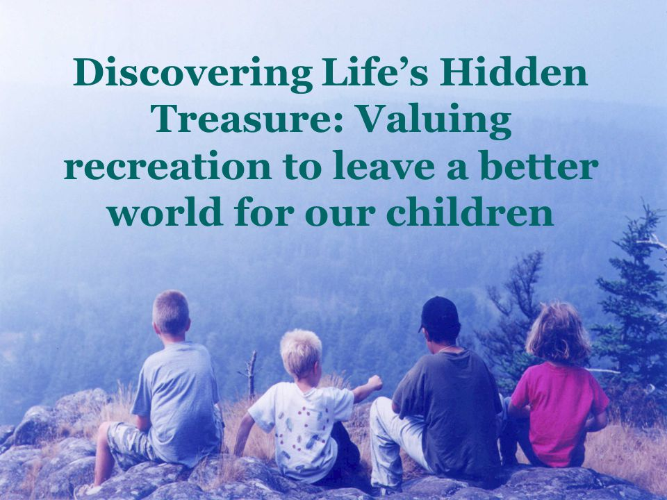 Discovering Life's Hidden Treasure: Valuing recreation to leave a better world for our children