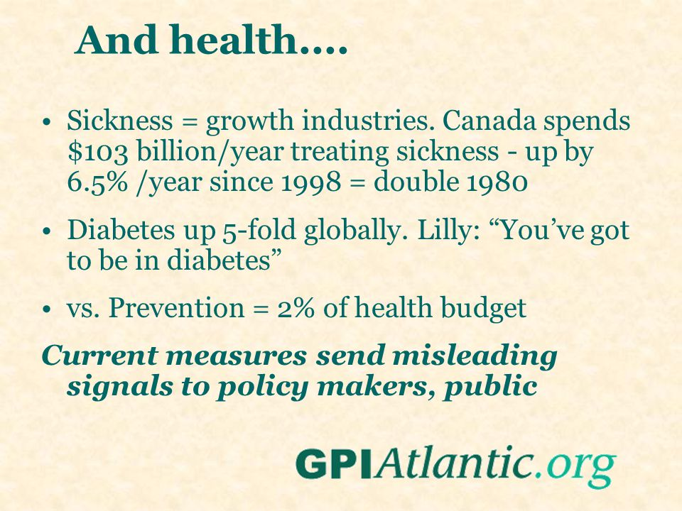 And health.... Sickness = growth industries. Canada spends $103 billion/year treating sickness - up by 6.5% /year since 1998 = double 1980 Diabetes up