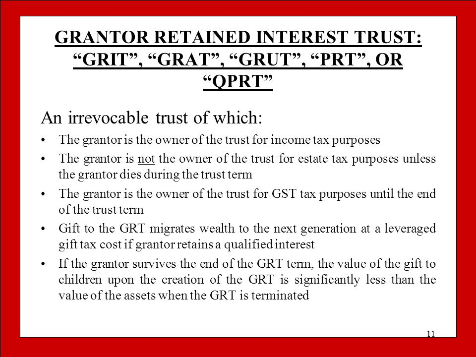 """11 GRANTOR RETAINED INTEREST TRUST: """"GRIT"""", """"GRAT"""", """"GRUT"""", """"PRT"""", OR """"QPRT"""" An irrevocable trust of which: The grantor is the owner of the trust for"""