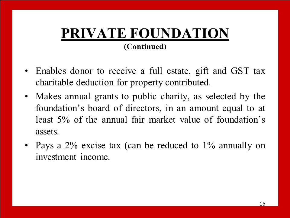 16 PRIVATE FOUNDATION (Continued) Enables donor to receive a full estate, gift and GST tax charitable deduction for property contributed. Makes annual