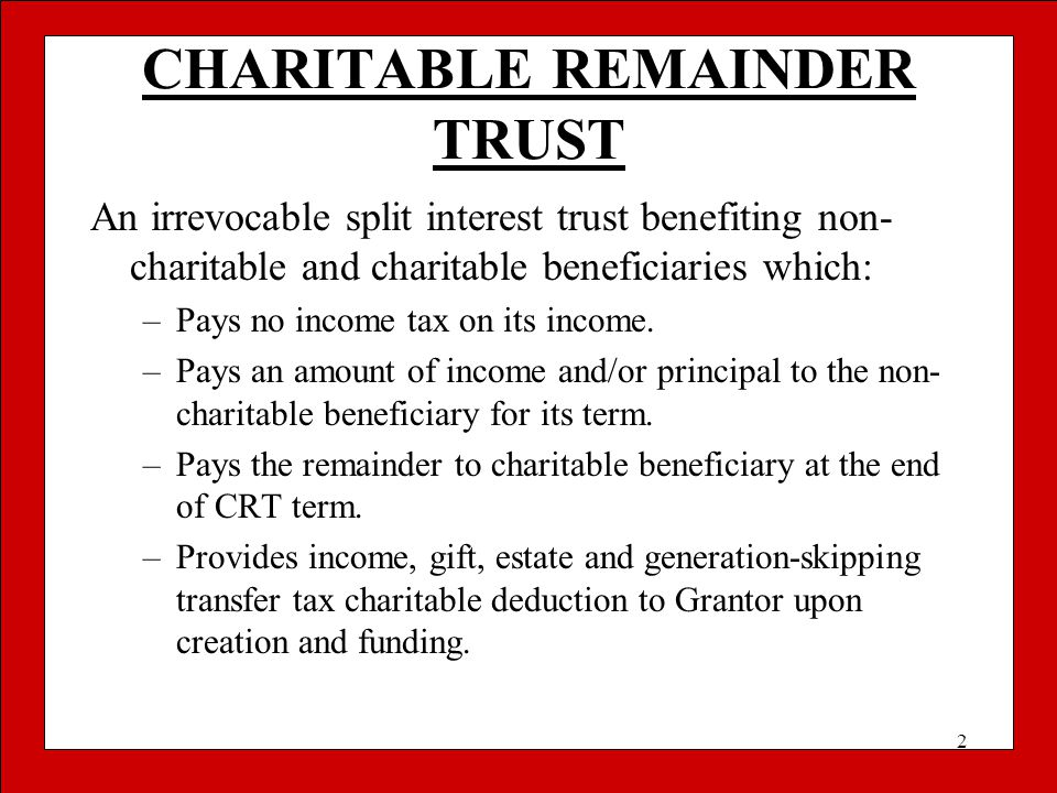 2 CHARITABLE REMAINDER TRUST An irrevocable split interest trust benefiting non- charitable and charitable beneficiaries which: –Pays no income tax on
