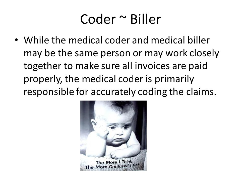 Coder ~ Biller While the medical coder and medical biller may be the same person or may work closely together to make sure all invoices are paid prope
