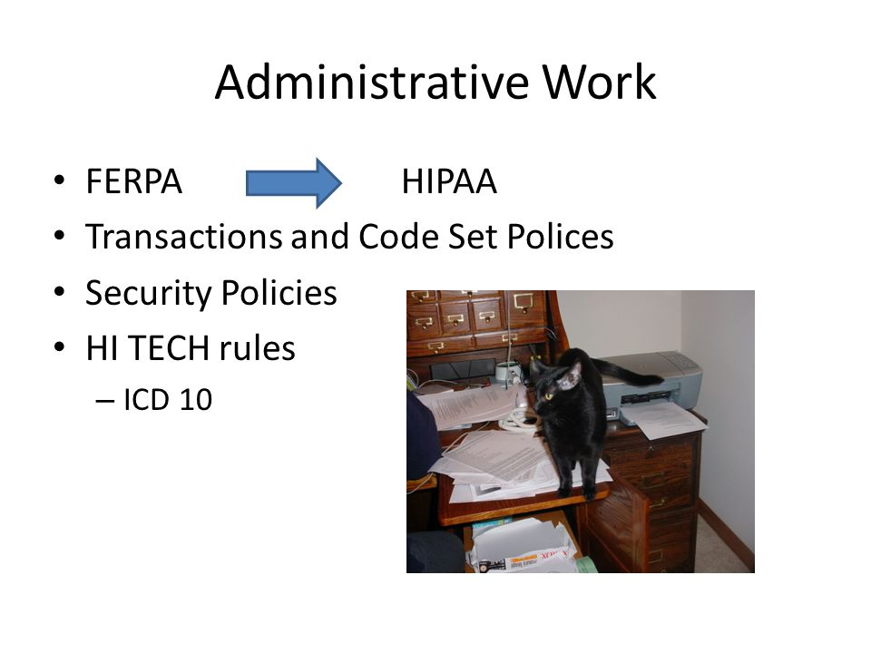 Administrative Work FERPA HIPAA Transactions and Code Set Polices Security Policies HI TECH rules – ICD 10