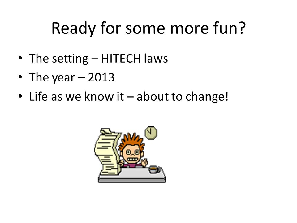 Ready for some more fun? The setting – HITECH laws The year – 2013 Life as we know it – about to change!