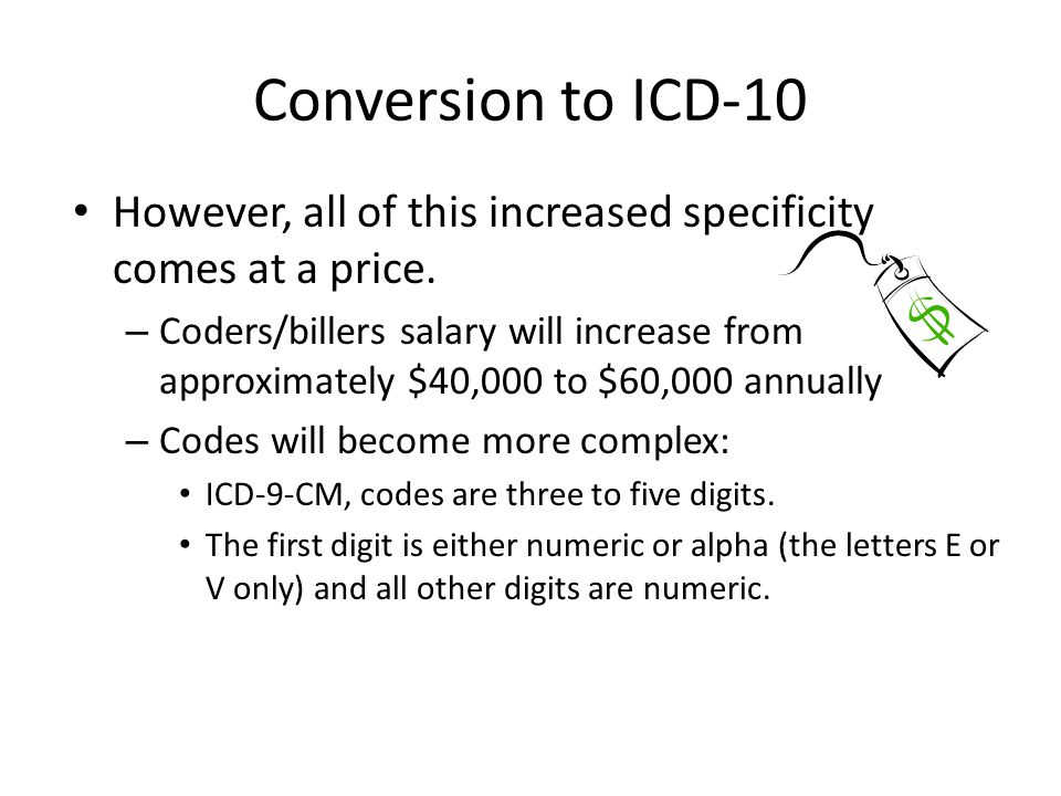 Conversion to ICD-10 However, all of this increased specificity comes at a price. – Coders/billers salary will increase from approximately $40,000 to