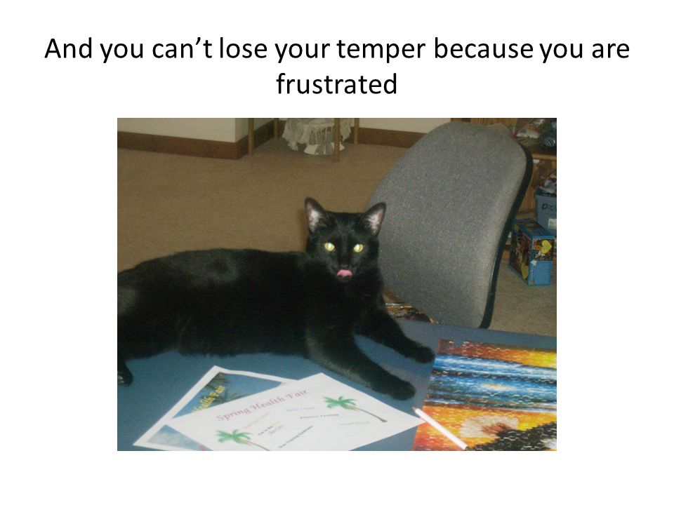 And you can't lose your temper because you are frustrated