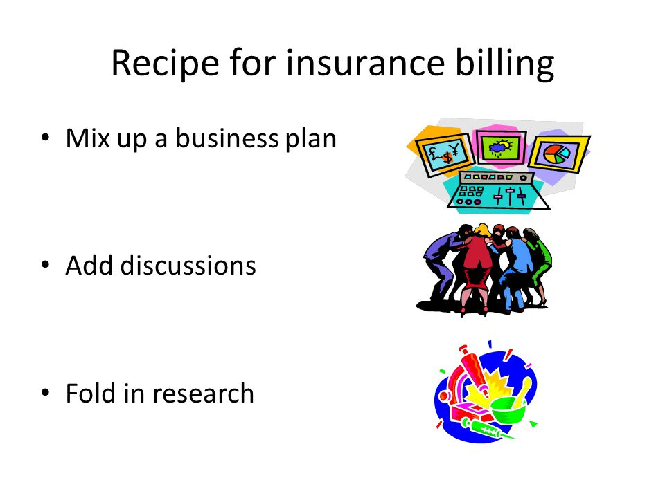 Recipe for insurance billing Mix up a business plan Add discussions Fold in research