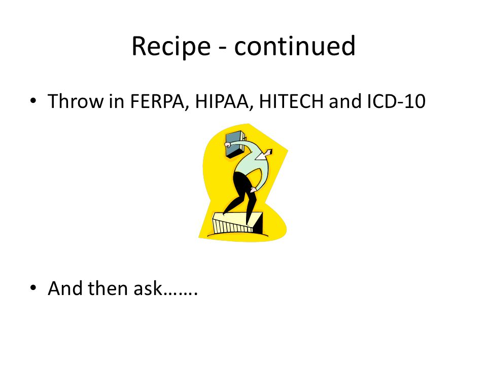Recipe - continued Throw in FERPA, HIPAA, HITECH and ICD-10 And then ask…….