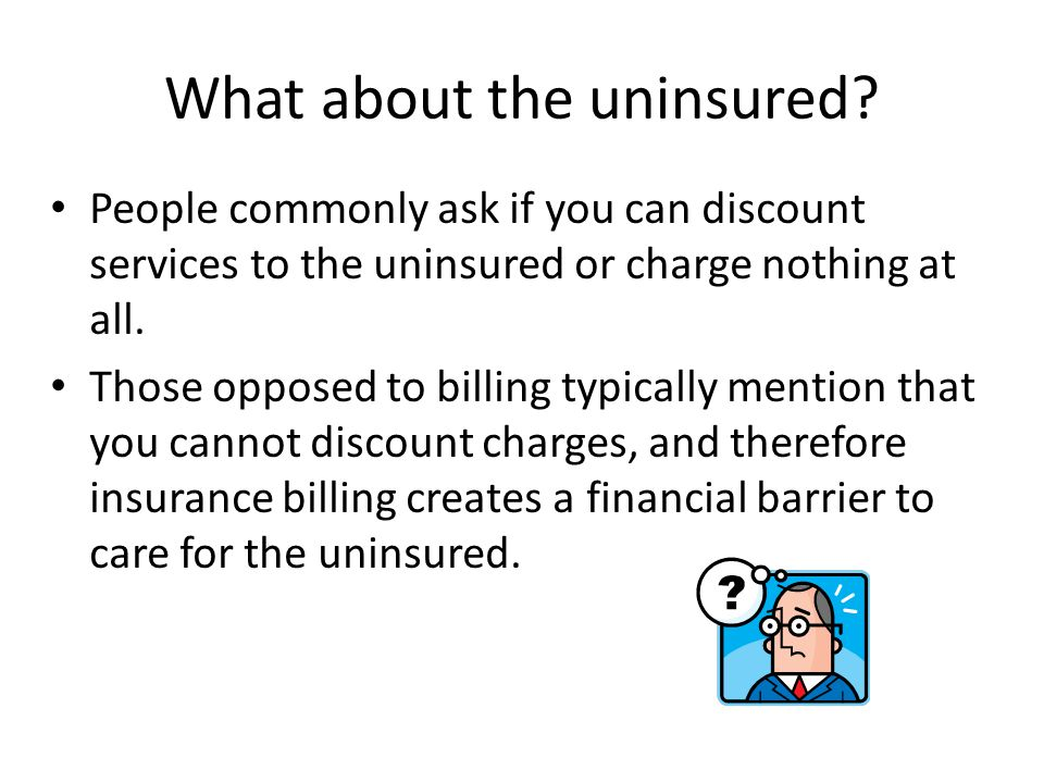What about the uninsured? People commonly ask if you can discount services to the uninsured or charge nothing at all. Those opposed to billing typical