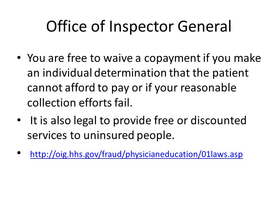 Office of Inspector General You are free to waive a copayment if you make an individual determination that the patient cannot afford to pay or if your