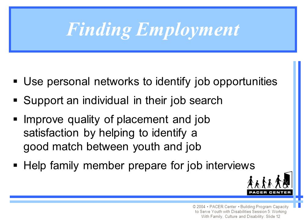 © 2004 PACER Center Building Program Capacity to Serve Youth with Disabilities Session 5: Working With Family, Culture and Disability: Slide 12 Finding Employment  Use personal networks to identify job opportunities  Support an individual in their job search  Improve quality of placement and job satisfaction by helping to identify a good match between youth and job  Help family member prepare for job interviews
