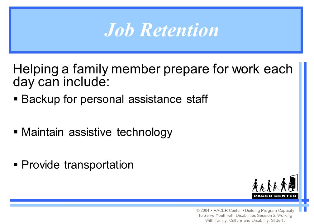 © 2004 PACER Center Building Program Capacity to Serve Youth with Disabilities Session 5: Working With Family, Culture and Disability: Slide 13 Job Retention Helping a family member prepare for work each day can include:  Backup for personal assistance staff  Maintain assistive technology  Provide transportation