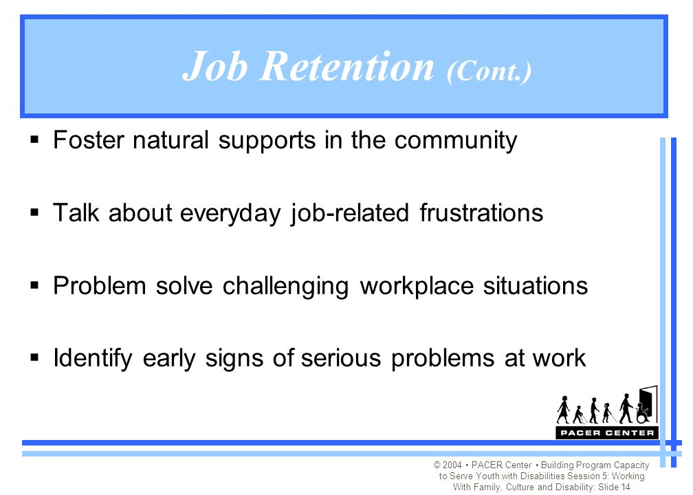© 2004 PACER Center Building Program Capacity to Serve Youth with Disabilities Session 5: Working With Family, Culture and Disability: Slide 14 Job Retention (Cont.)  Foster natural supports in the community  Talk about everyday job-related frustrations  Problem solve challenging workplace situations  Identify early signs of serious problems at work