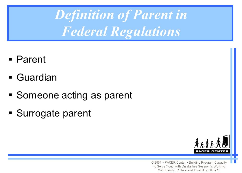 © 2004 PACER Center Building Program Capacity to Serve Youth with Disabilities Session 5: Working With Family, Culture and Disability: Slide 19 Definition of Parent in Federal Regulations  Parent  Guardian  Someone acting as parent  Surrogate parent