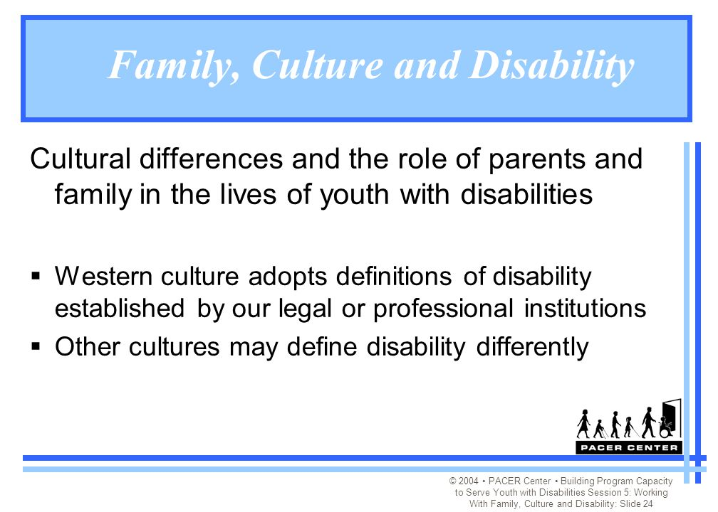 © 2004 PACER Center Building Program Capacity to Serve Youth with Disabilities Session 5: Working With Family, Culture and Disability: Slide 24 Family, Culture and Disability Cultural differences and the role of parents and family in the lives of youth with disabilities  Western culture adopts definitions of disability established by our legal or professional institutions  Other cultures may define disability differently