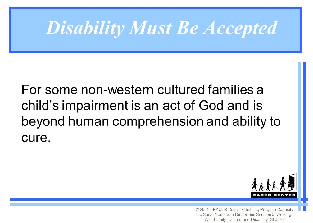 © 2004 PACER Center Building Program Capacity to Serve Youth with Disabilities Session 5: Working With Family, Culture and Disability: Slide 28 Disability Must Be Accepted For some non-western cultured families a child's impairment is an act of God and is beyond human comprehension and ability to cure.