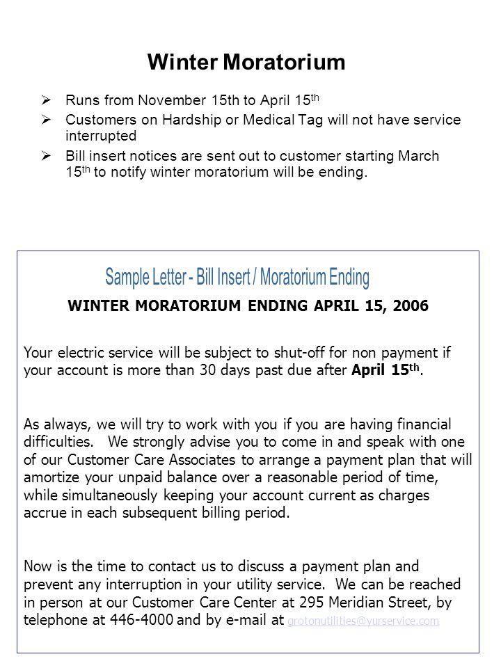 Winter Moratorium  Runs from November 15th to April 15 th  Customers on Hardship or Medical Tag will not have service interrupted  Bill insert notices are sent out to customer starting March 15 th to notify winter moratorium will be ending.