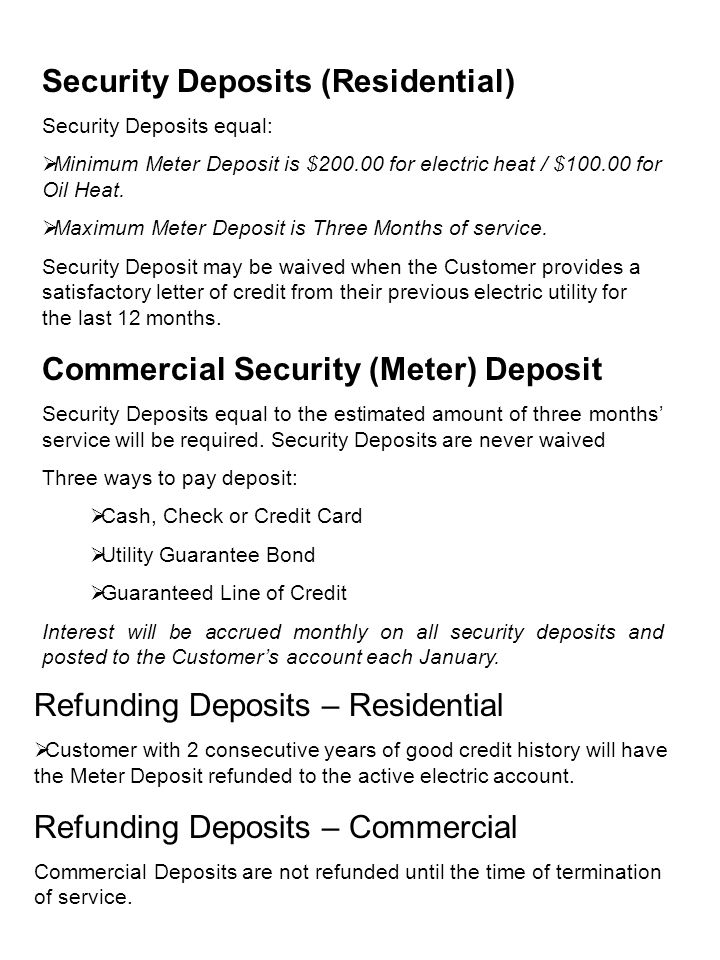 Security Deposits (Residential) Security Deposits equal:  Minimum Meter Deposit is $200.00 for electric heat / $100.00 for Oil Heat.