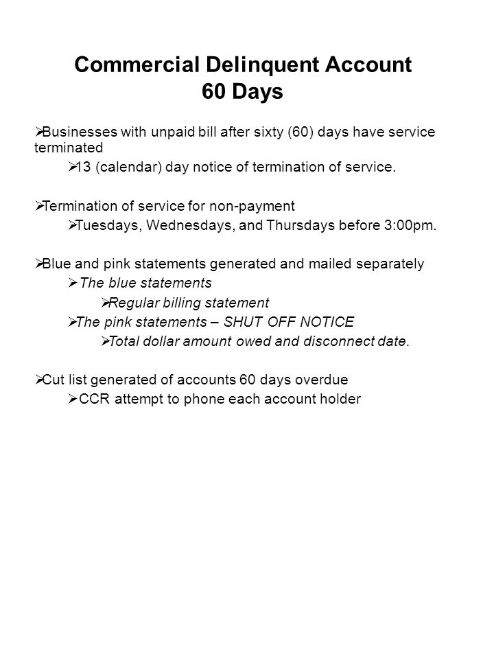 Commercial Delinquent Account 60 Days  Businesses with unpaid bill after sixty (60) days have service terminated  13 (calendar) day notice of termination of service.