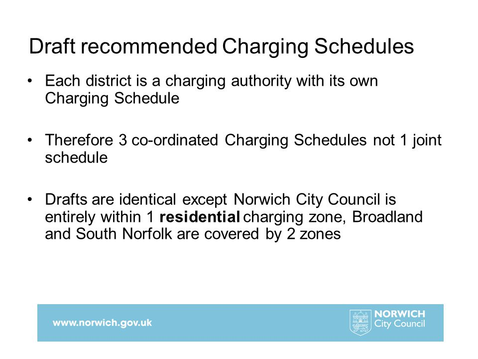 Draft recommended Charging Schedules Each district is a charging authority with its own Charging Schedule Therefore 3 co-ordinated Charging Schedules not 1 joint schedule Drafts are identical except Norwich City Council is entirely within 1 residential charging zone, Broadland and South Norfolk are covered by 2 zones