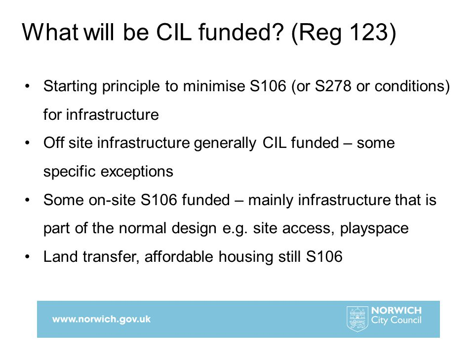 Starting principle to minimise S106 (or S278 or conditions) for infrastructure Off site infrastructure generally CIL funded – some specific exceptions Some on-site S106 funded – mainly infrastructure that is part of the normal design e.g.