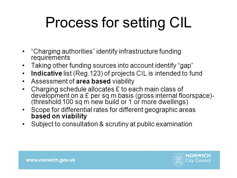 Process for setting CIL Charging authorities identify infrastructure funding requirements Taking other funding sources into account identify gap Indicative list (Reg.123) of projects CIL is intended to fund Assessment of area based viability Charging schedule allocates £ to each main class of development on a £ per sq m basis (gross internal floorspace)- (threshold 100 sq m new build or 1 or more dwellings) Scope for differential rates for different geographic areas based on viability Subject to consultation & scrutiny at public examination