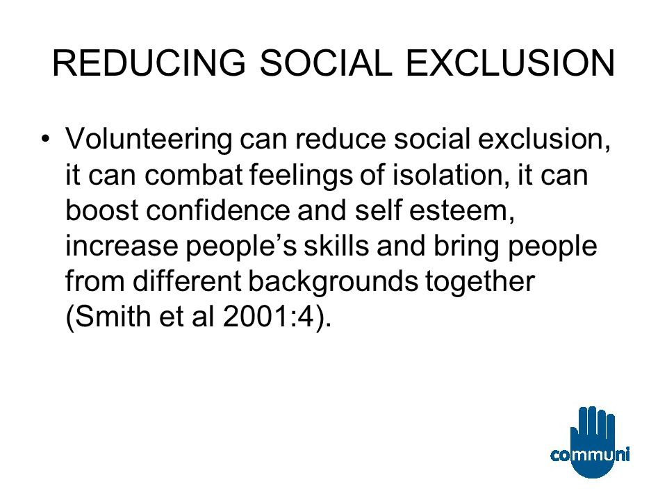 REDUCING SOCIAL EXCLUSION Volunteering can reduce social exclusion, it can combat feelings of isolation, it can boost confidence and self esteem, increase people's skills and bring people from different backgrounds together (Smith et al 2001:4).