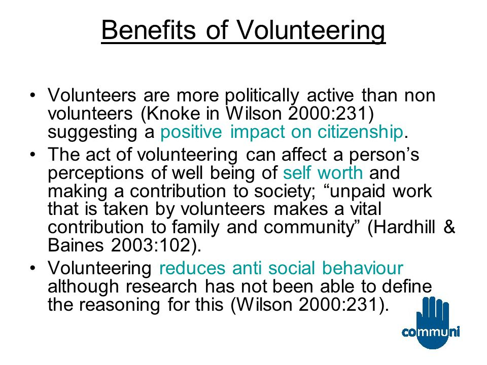 Benefits of Volunteering Volunteers are more politically active than non volunteers (Knoke in Wilson 2000:231) suggesting a positive impact on citizenship.