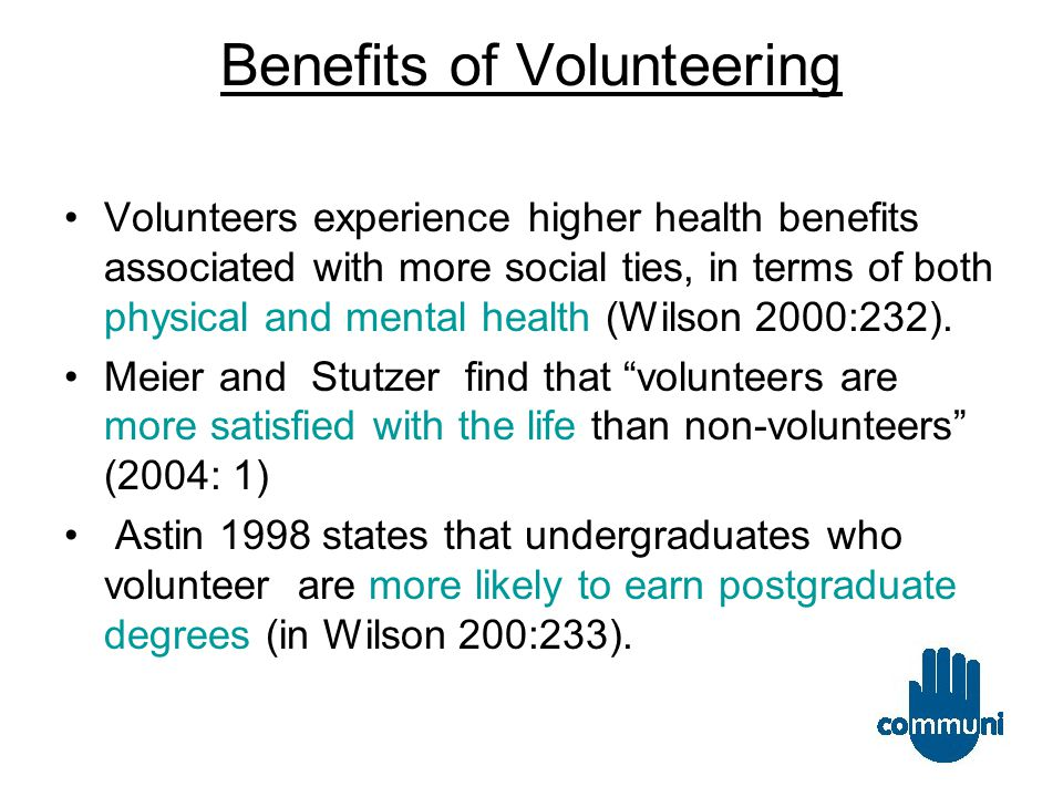 Benefits of Volunteering Volunteers experience higher health benefits associated with more social ties, in terms of both physical and mental health (Wilson 2000:232).