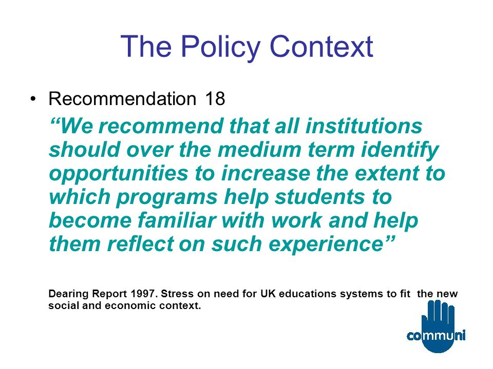 The Policy Context Recommendation 18 We recommend that all institutions should over the medium term identify opportunities to increase the extent to which programs help students to become familiar with work and help them reflect on such experience Dearing Report 1997.