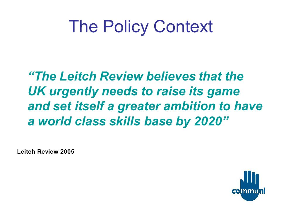 The Policy Context The Leitch Review believes that the UK urgently needs to raise its game and set itself a greater ambition to have a world class skills base by 2020 Leitch Review 2005