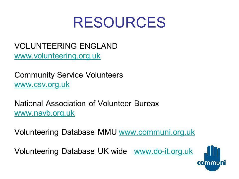 RESOURCES VOLUNTEERING ENGLAND www.volunteering.org.uk Community Service Volunteers www.csv.org.uk National Association of Volunteer Bureax www.navb.org.uk Volunteering Database MMU www.communi.org.ukwww.communi.org.uk Volunteering Database UK wide www.do-it.org.ukwww.do-it.org.uk