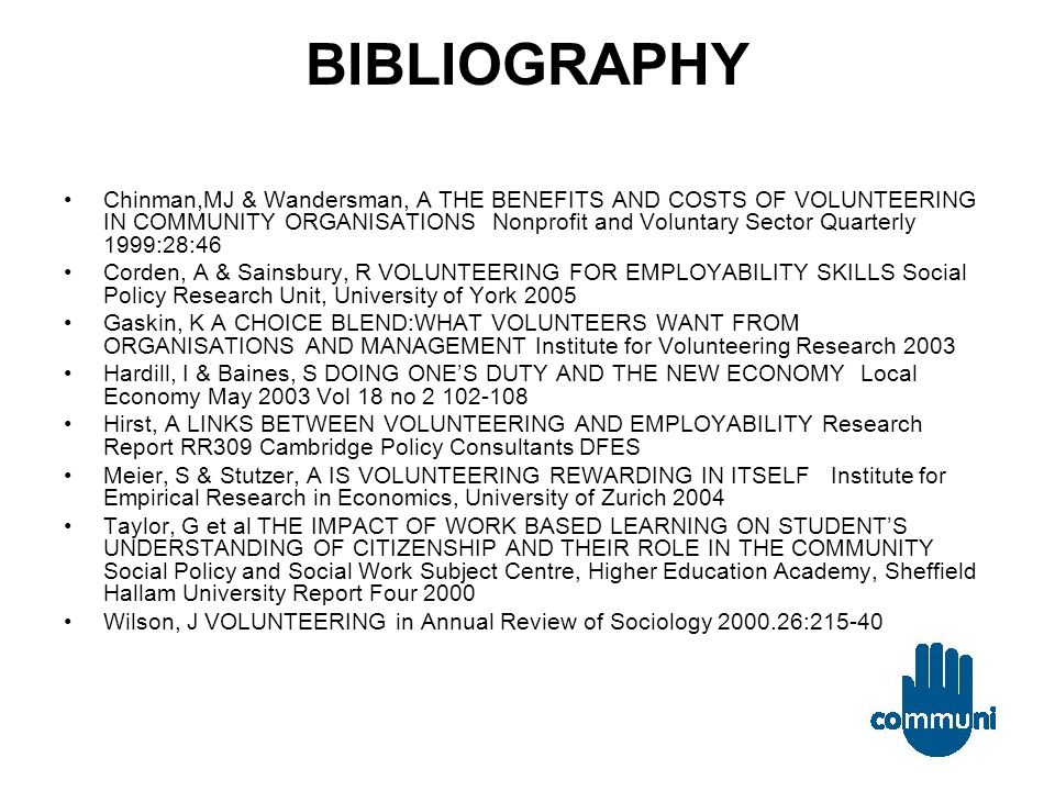 BIBLIOGRAPHY Chinman,MJ & Wandersman, A THE BENEFITS AND COSTS OF VOLUNTEERING IN COMMUNITY ORGANISATIONS Nonprofit and Voluntary Sector Quarterly 1999:28:46 Corden, A & Sainsbury, R VOLUNTEERING FOR EMPLOYABILITY SKILLS Social Policy Research Unit, University of York 2005 Gaskin, K A CHOICE BLEND:WHAT VOLUNTEERS WANT FROM ORGANISATIONS AND MANAGEMENT Institute for Volunteering Research 2003 Hardill, I & Baines, S DOING ONE'S DUTY AND THE NEW ECONOMY Local Economy May 2003 Vol 18 no 2 102-108 Hirst, A LINKS BETWEEN VOLUNTEERING AND EMPLOYABILITY Research Report RR309 Cambridge Policy Consultants DFES Meier, S & Stutzer, A IS VOLUNTEERING REWARDING IN ITSELF Institute for Empirical Research in Economics, University of Zurich 2004 Taylor, G et al THE IMPACT OF WORK BASED LEARNING ON STUDENT'S UNDERSTANDING OF CITIZENSHIP AND THEIR ROLE IN THE COMMUNITY Social Policy and Social Work Subject Centre, Higher Education Academy, Sheffield Hallam University Report Four 2000 Wilson, J VOLUNTEERING in Annual Review of Sociology 2000.26:215-40