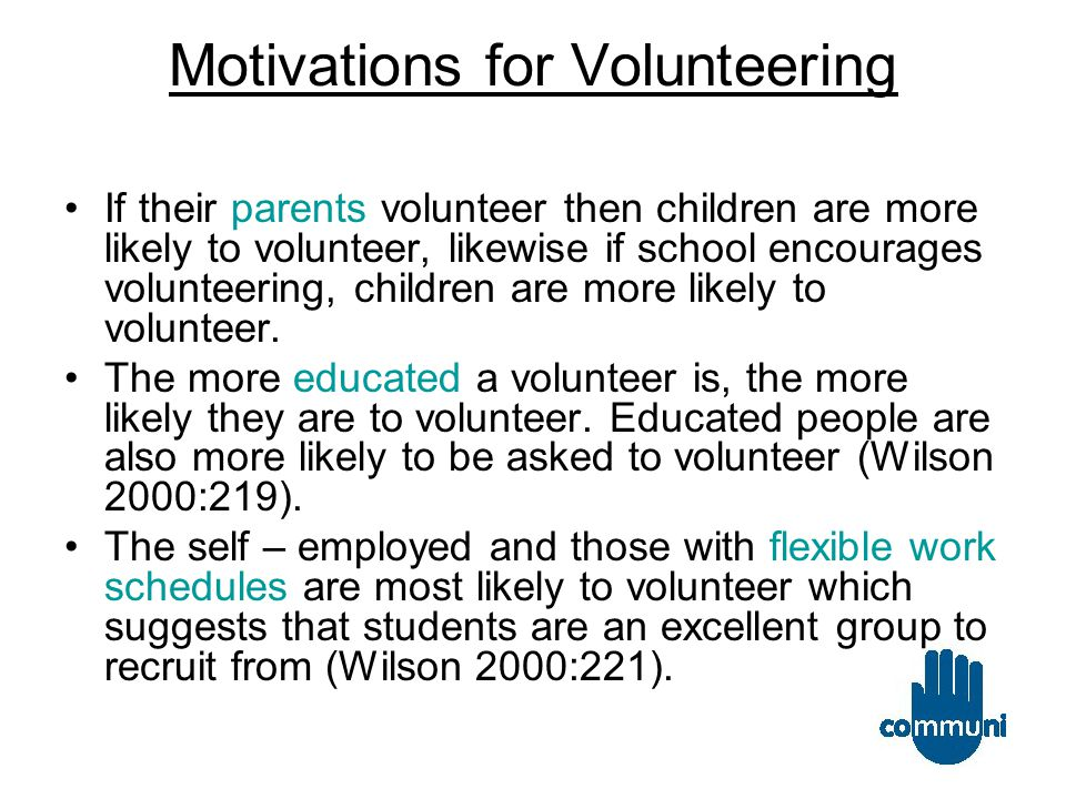 Motivations for Volunteering Ellis Pane et al identifies four motivations for volunteering; psychological & altitudinal factors, social and social background issues, perceptions of community and participation and situational factors (2006:4).