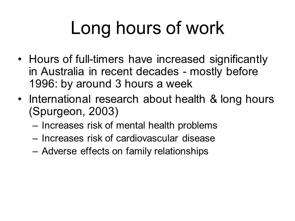 Long hours of work Hours of full-timers have increased significantly in Australia in recent decades - mostly before 1996: by around 3 hours a week International research about health & long hours (Spurgeon, 2003) –Increases risk of mental health problems –Increases risk of cardiovascular disease –Adverse effects on family relationships