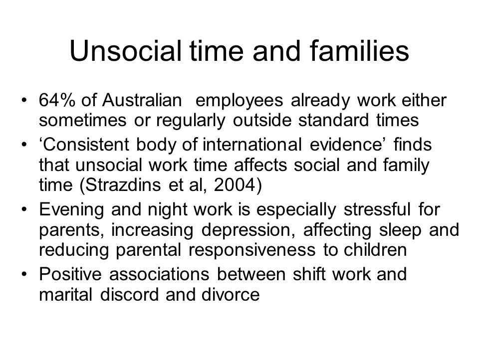 Unsocial time and families 64% of Australian employees already work either sometimes or regularly outside standard times 'Consistent body of international evidence' finds that unsocial work time affects social and family time (Strazdins et al, 2004) Evening and night work is especially stressful for parents, increasing depression, affecting sleep and reducing parental responsiveness to children Positive associations between shift work and marital discord and divorce