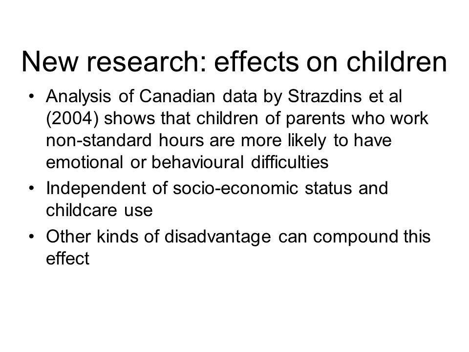 New research: effects on children Analysis of Canadian data by Strazdins et al (2004) shows that children of parents who work non-standard hours are more likely to have emotional or behavioural difficulties Independent of socio-economic status and childcare use Other kinds of disadvantage can compound this effect