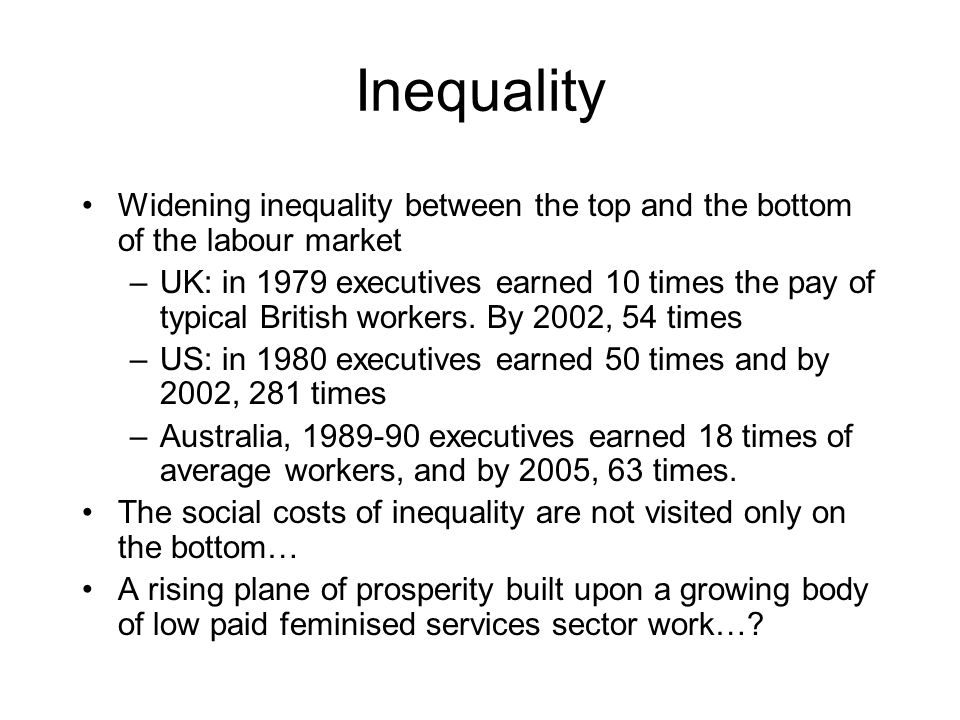 Inequality Widening inequality between the top and the bottom of the labour market –UK: in 1979 executives earned 10 times the pay of typical British workers.