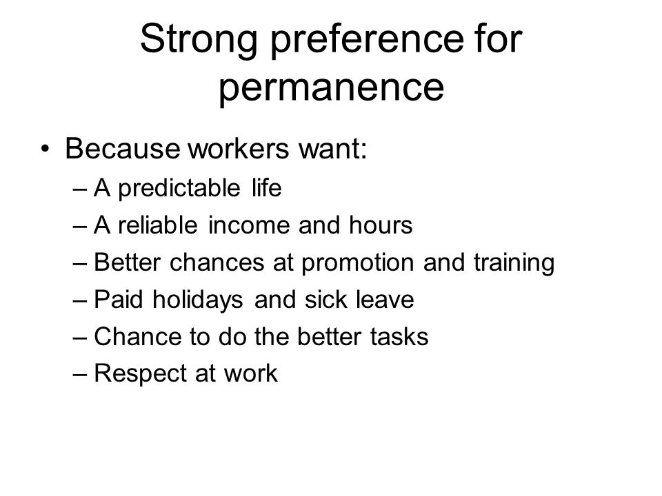 Strong preference for permanence Because workers want: –A predictable life –A reliable income and hours –Better chances at promotion and training –Paid holidays and sick leave –Chance to do the better tasks –Respect at work
