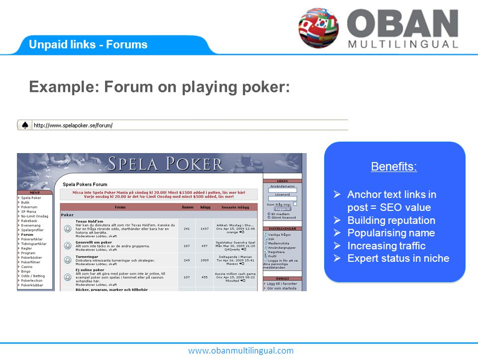 www.obanmultilingual.com Unpaid links - Forums Example: Forum on playing poker: Benefits:  Anchor text links in post = SEO value  Building reputation  Popularising name  Increasing traffic  Expert status in niche Benefits:  Anchor text links in post = SEO value  Building reputation  Popularising name  Increasing traffic  Expert status in niche