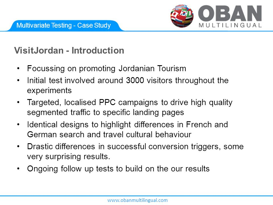 www.obanmultilingual.com Multivariate Testing - Case Study VisitJordan - Introduction Focussing on promoting Jordanian Tourism Initial test involved around 3000 visitors throughout the experiments Targeted, localised PPC campaigns to drive high quality segmented traffic to specific landing pages Identical designs to highlight differences in French and German search and travel cultural behaviour Drastic differences in successful conversion triggers, some very surprising results.