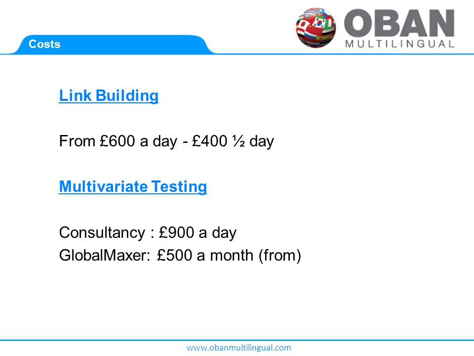 www.obanmultilingual.com Costs Link Building From £600 a day - £400 ½ day Multivariate Testing Consultancy : £900 a day GlobalMaxer: £500 a month (from)